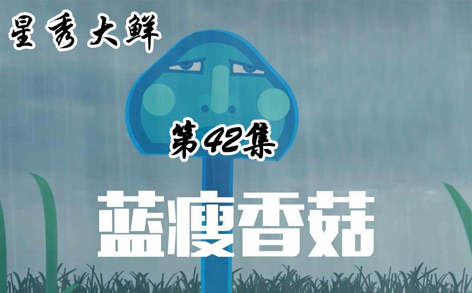 【星秀大鲜】第四十二集 蓝瘦 香菇