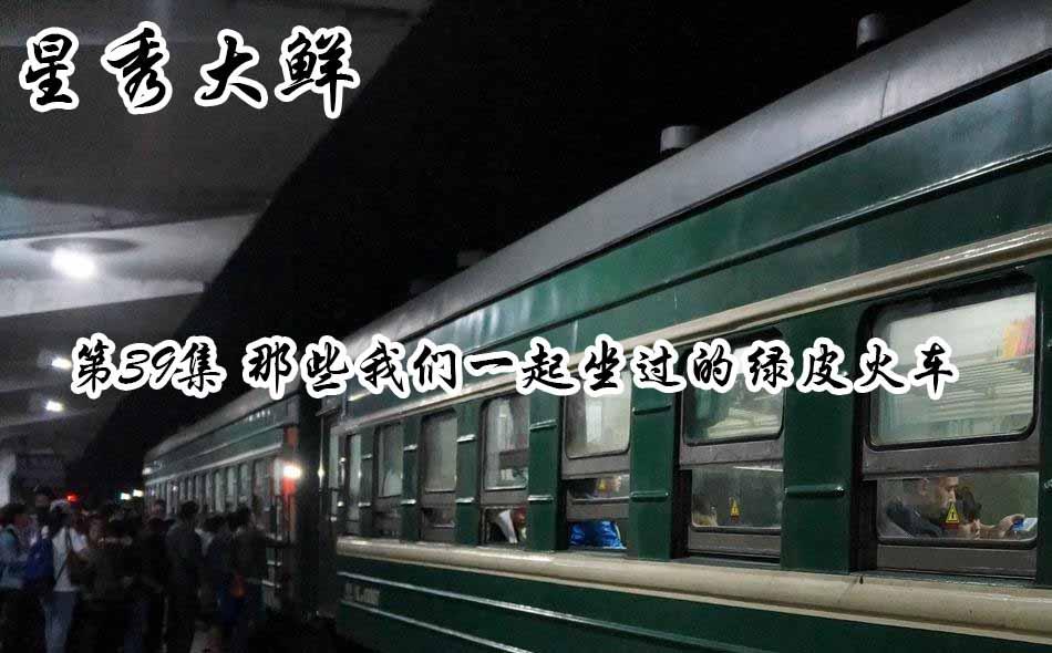 【星秀大鲜】第三十九集 那些我们一起坐过的绿皮火车